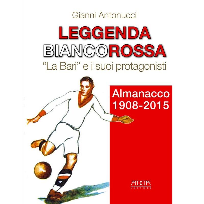 """Leggenda biancorossa. """"La Bari"""" e i suoi protagonisti. Almanacco 1908-2015"""