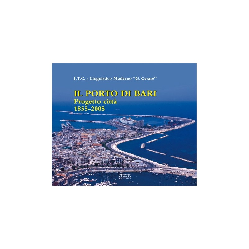 Il Porto di Bari. Progetto città (1855-2005)